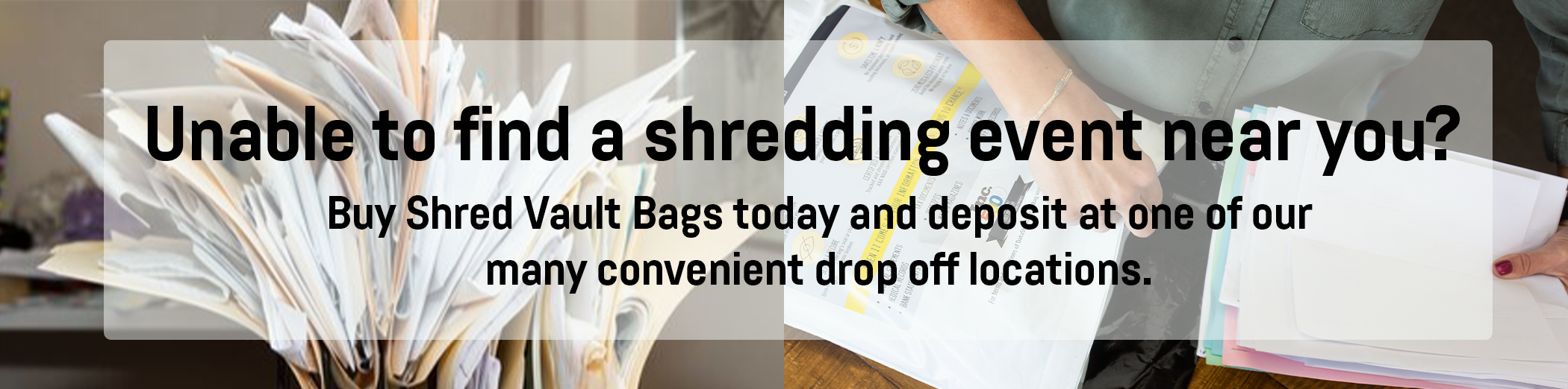 unable to find a shredding event near you? Buy shred vault bags today and deposit at one of our many convenient drop off locations